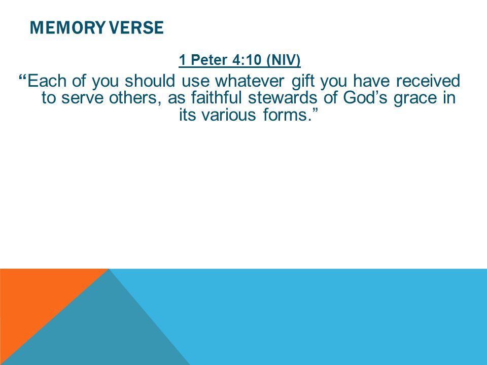 "MEMORY VERSE 1 Peter 4:10 (NIV) ""Each of you should use whatever gift you have received to serve others, as faithful stewards of God's grace in its va"
