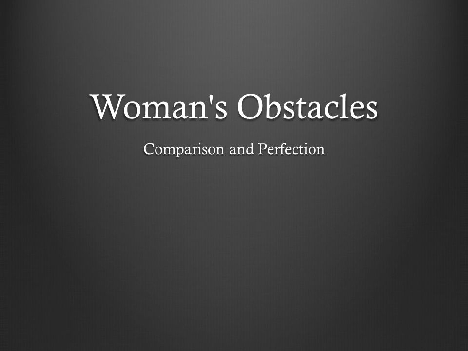 Woman s Obstacles Woman s Obstacles Comparison and Perfection