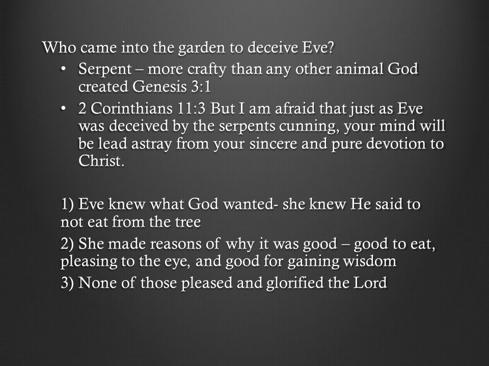 Who came into the garden to deceive Eve? Serpent – more crafty than any other animal God created Genesis 3:1 Serpent – more crafty than any other anim