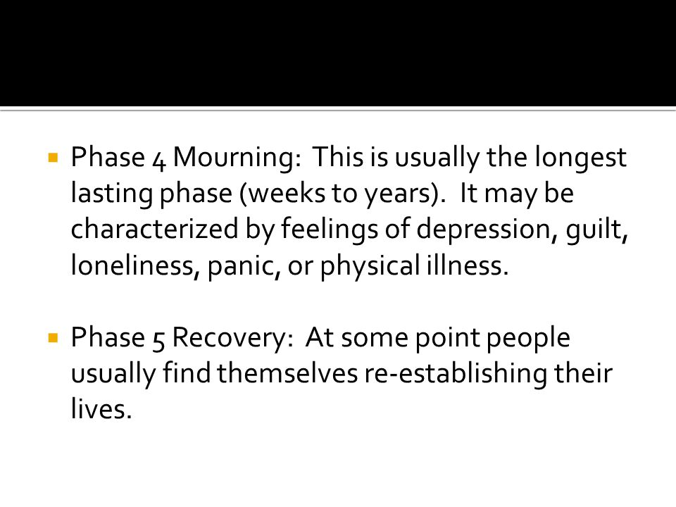  Phase 4 Mourning: This is usually the longest lasting phase (weeks to years).