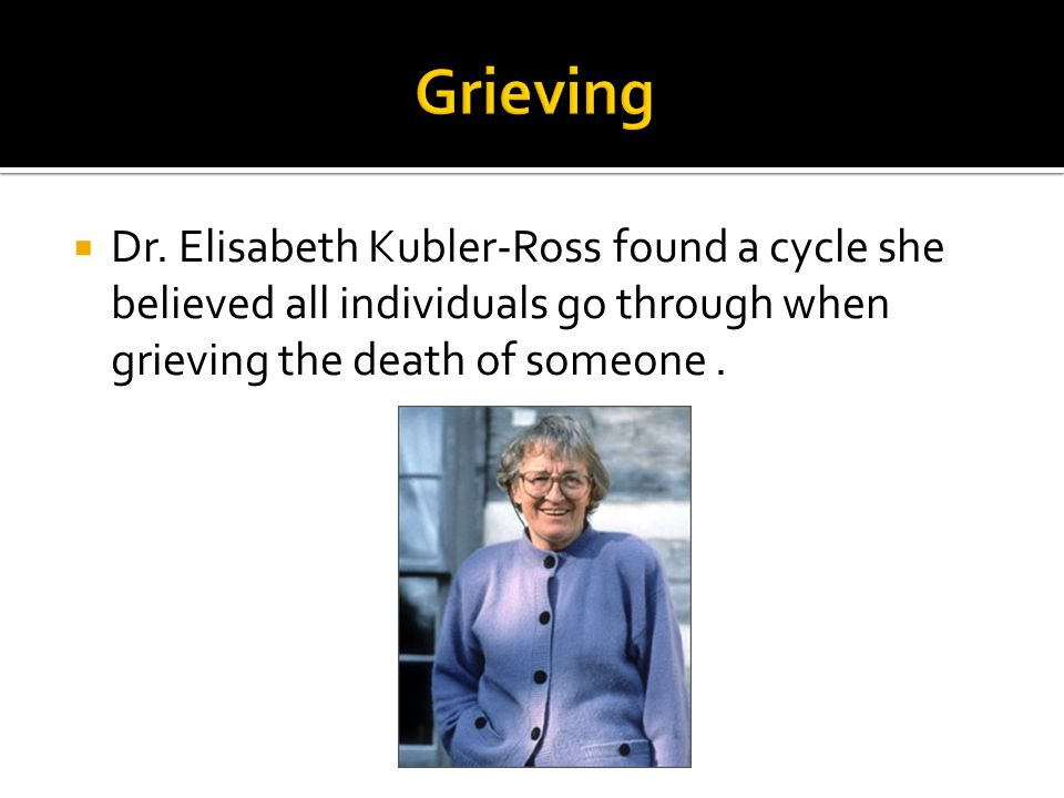  Dr. Elisabeth Kubler-Ross found a cycle she believed all individuals go through when grieving the death of someone.