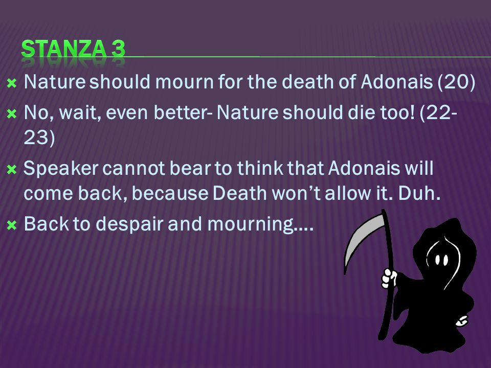  Nature should mourn for the death of Adonais (20)  No, wait, even better- Nature should die too! (22- 23)  Speaker cannot bear to think that Adona