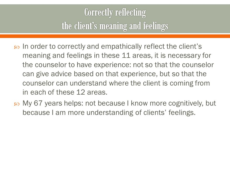  In order to correctly and empathically reflect the client's meaning and feelings in these 11 areas, it is necessary for the counselor to have experience: not so that the counselor can give advice based on that experience, but so that the counselor can understand where the client is coming from in each of these 12 areas.