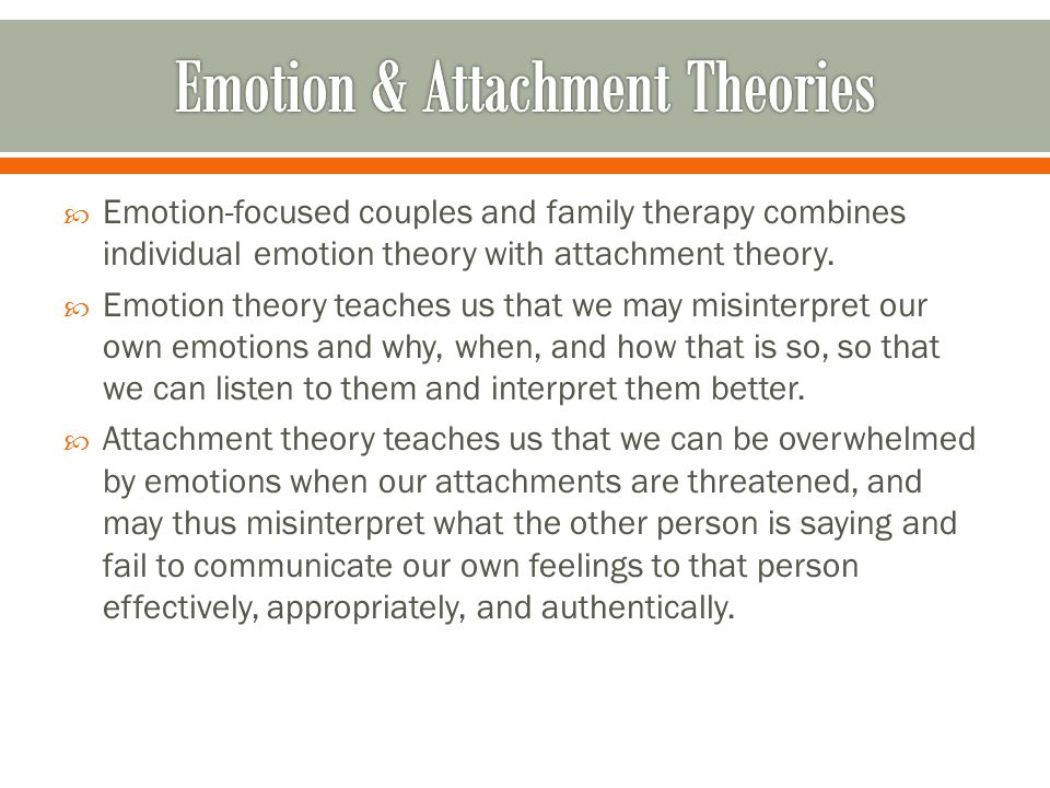  Emotion-focused couples and family therapy combines individual emotion theory with attachment theory.