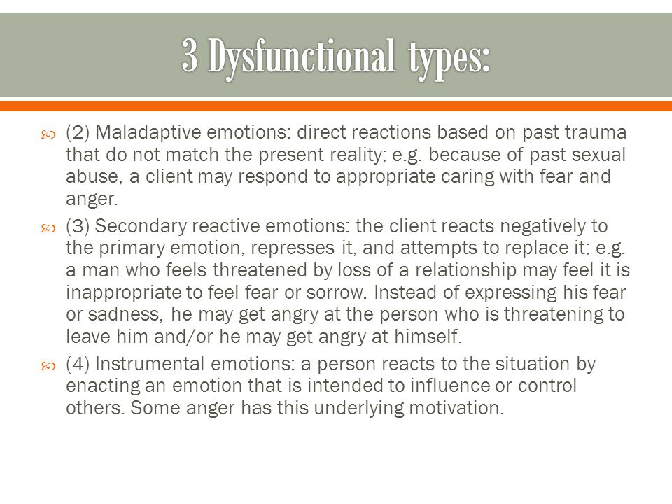  (2) Maladaptive emotions: direct reactions based on past trauma that do not match the present reality; e.g.