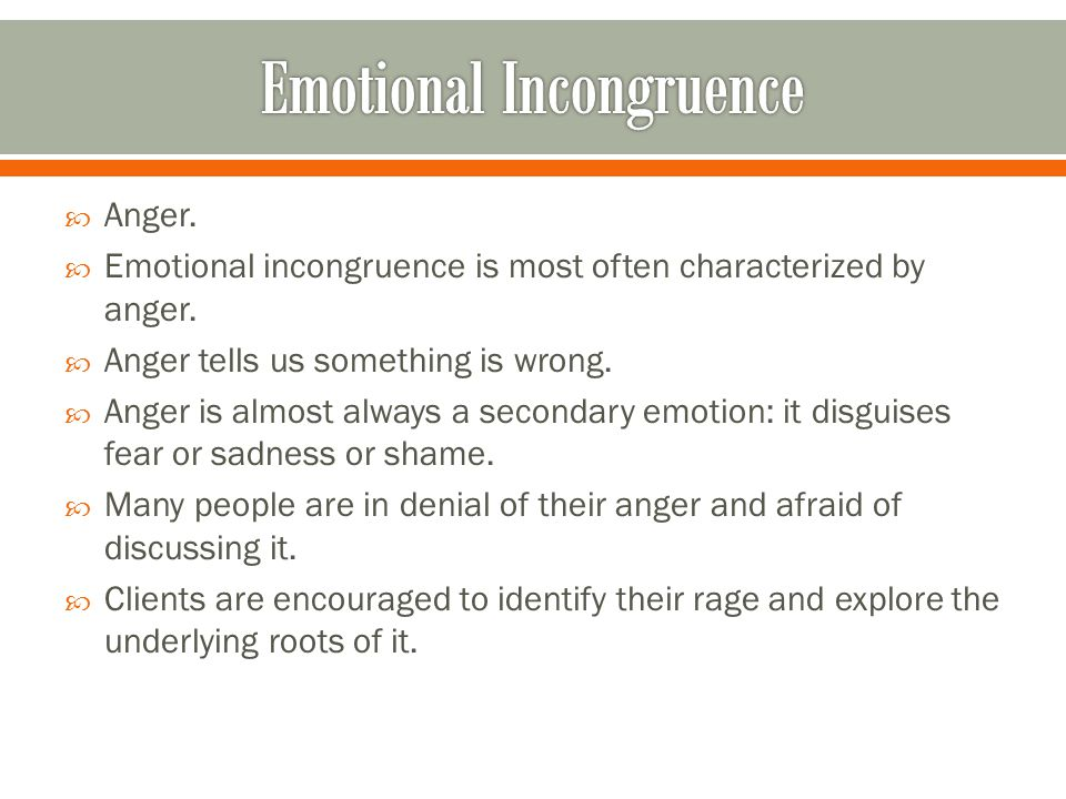  Anger.  Emotional incongruence is most often characterized by anger.