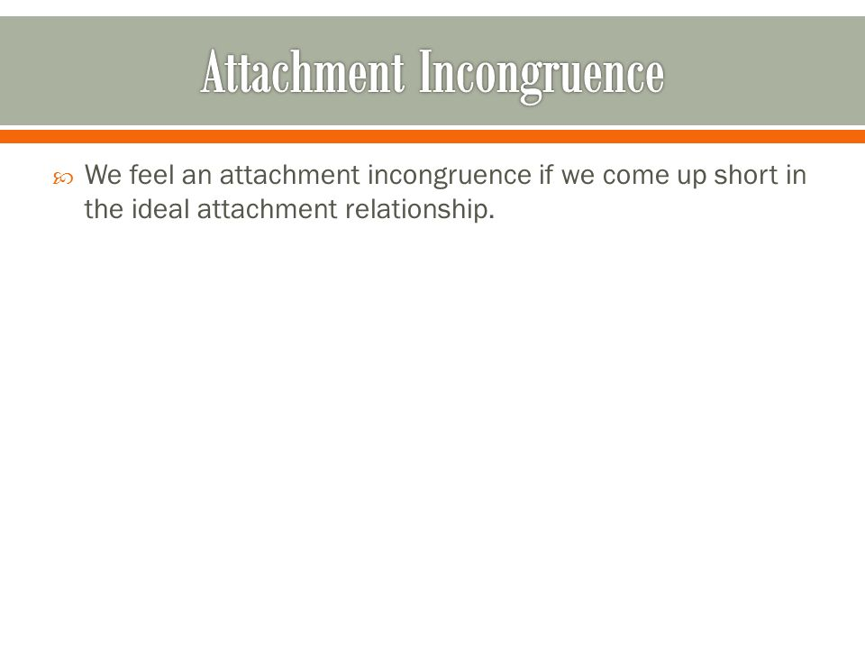  We feel an attachment incongruence if we come up short in the ideal attachment relationship.
