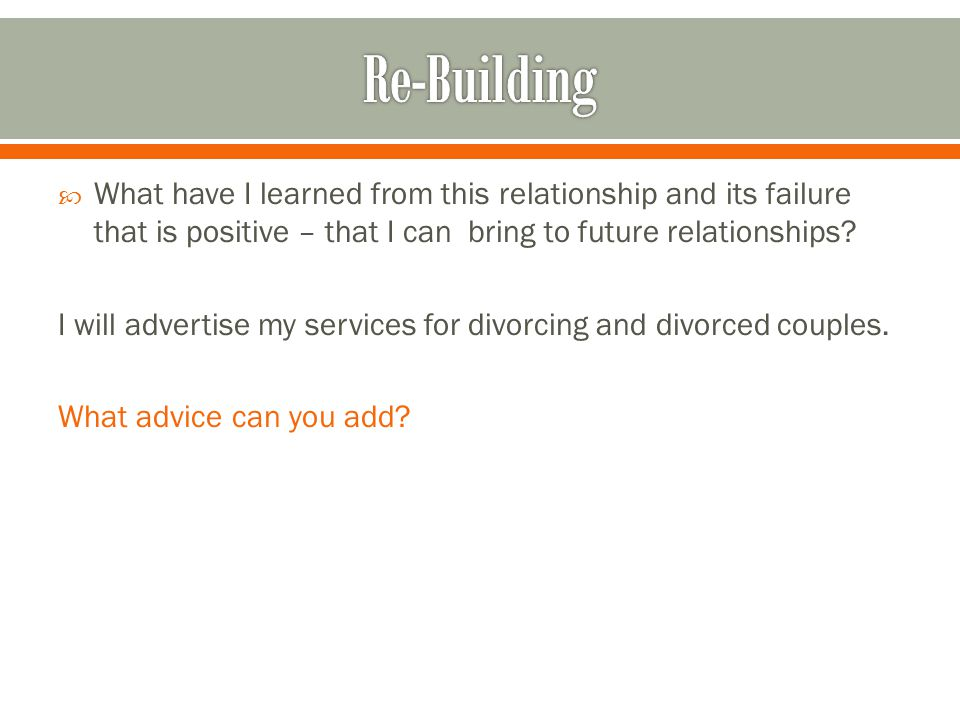  What have I learned from this relationship and its failure that is positive – that I can bring to future relationships.