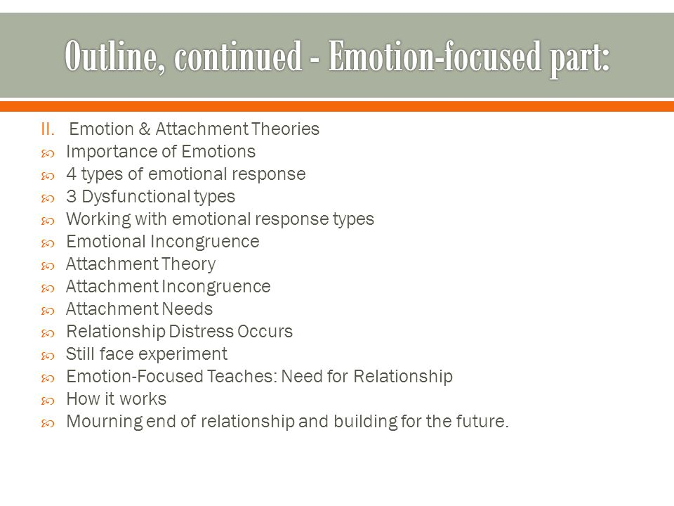 II. Emotion & Attachment Theories  Importance of Emotions  4 types of emotional response  3 Dysfunctional types  Working with emotional response t