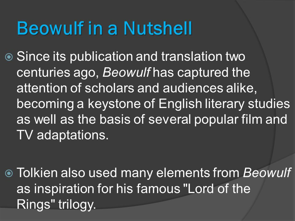 Beowulf in a Nutshell  Since its publication and translation two centuries ago, Beowulf has captured the attention of scholars and audiences alike, becoming a keystone of English literary studies as well as the basis of several popular film and TV adaptations.