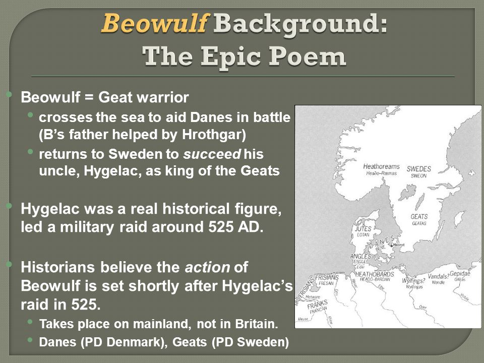 Beowulf = Geat warrior crosses the sea to aid Danes in battle (B's father helped by Hrothgar) returns to Sweden to succeed his uncle, Hygelac, as king