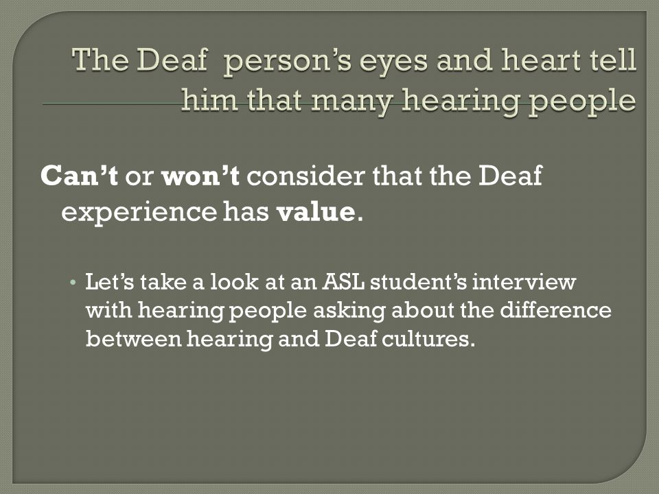 Can't or won't consider that the Deaf experience has value.