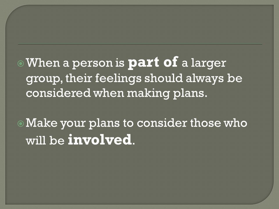  When a person is part of a larger group, their feelings should always be considered when making plans.