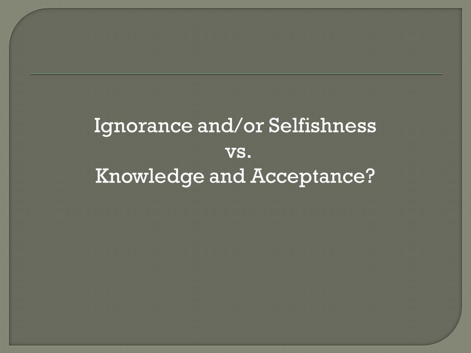 Ignorance and/or Selfishness vs. Knowledge and Acceptance