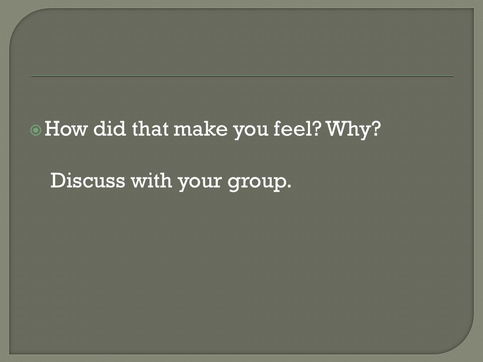  How did that make you feel Why Discuss with your group.