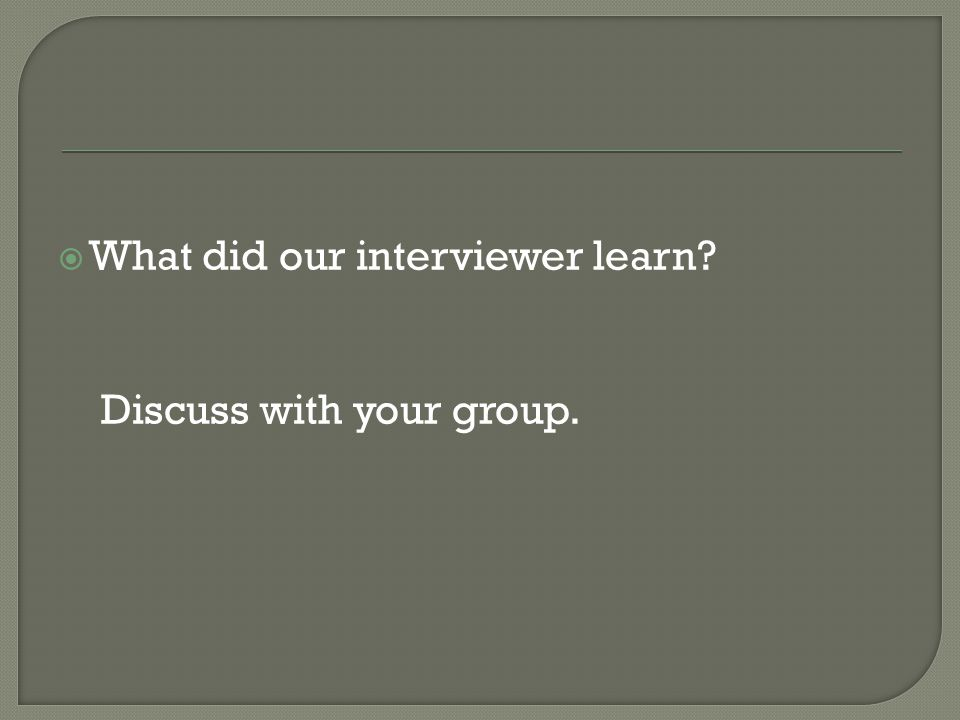  What did our interviewer learn Discuss with your group.