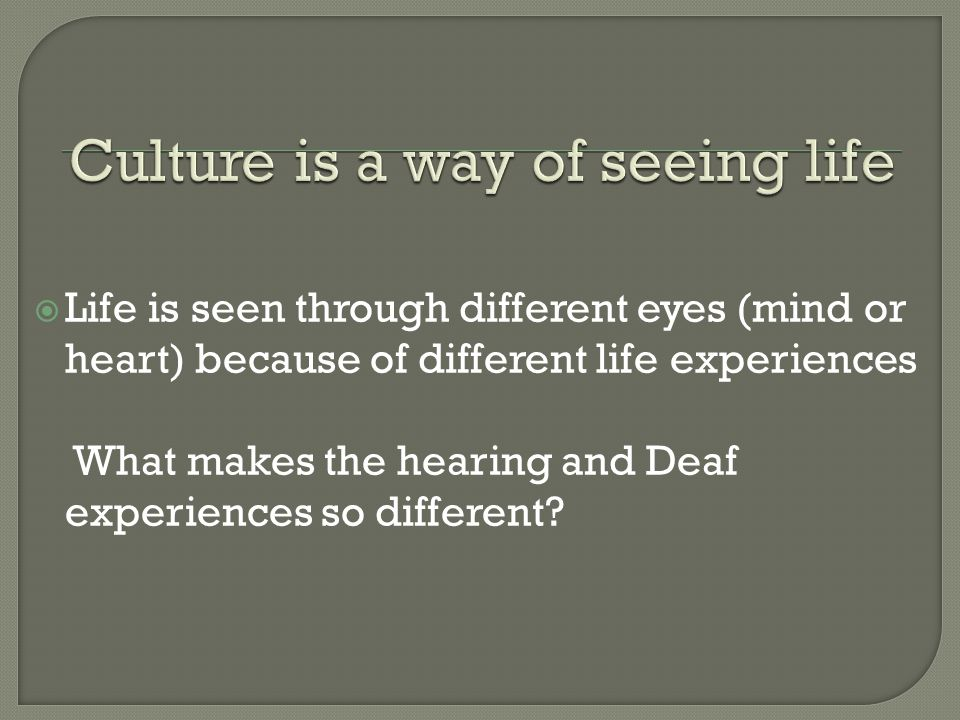  Life is seen through different eyes (mind or heart) because of different life experiences What makes the hearing and Deaf experiences so different