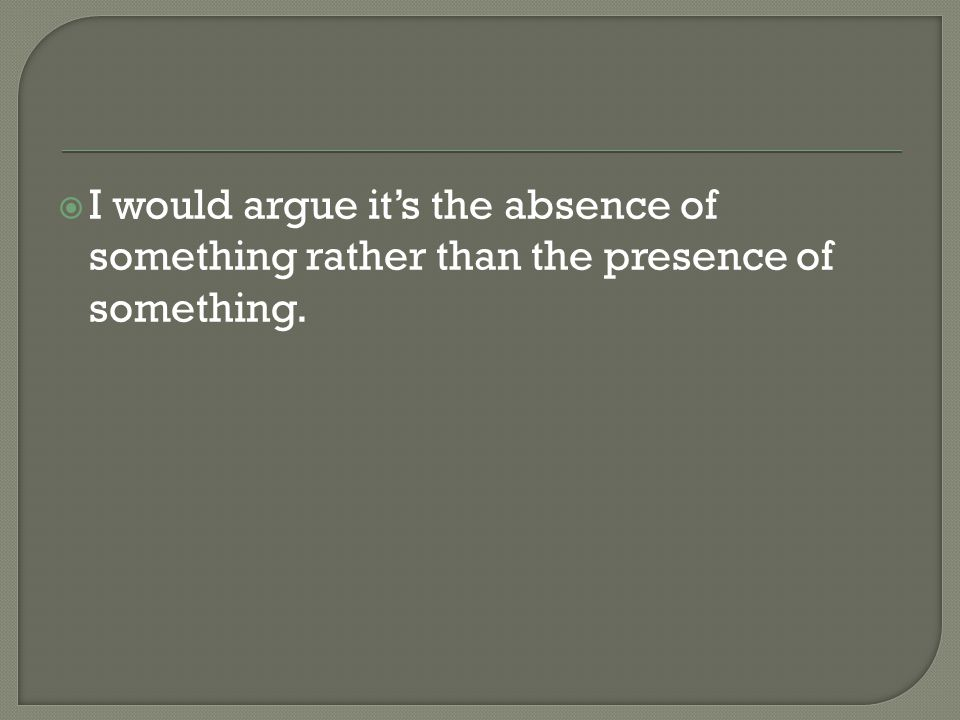  I would argue it's the absence of something rather than the presence of something.