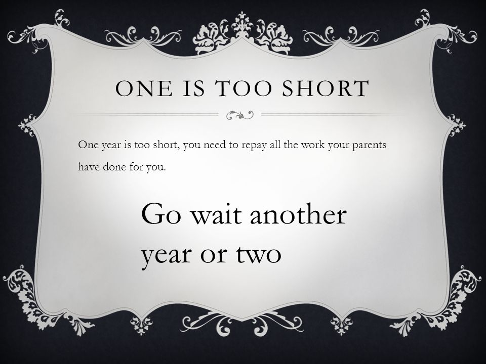 ONE IS TOO SHORT One year is too short, you need to repay all the work your parents have done for you.