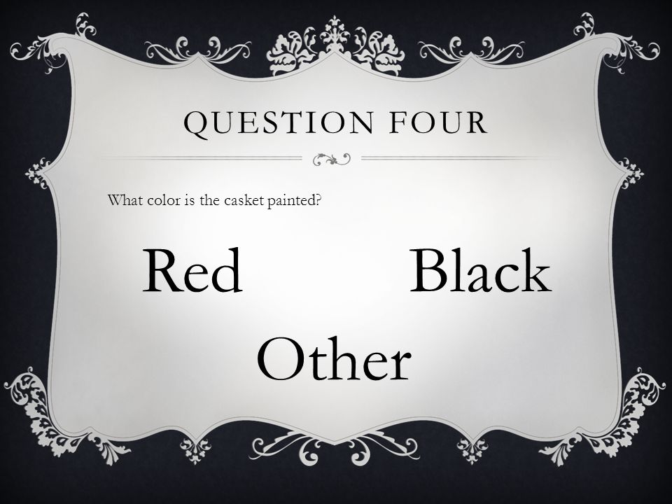 QUESTION FOUR What color is the casket painted? RedBlack Other