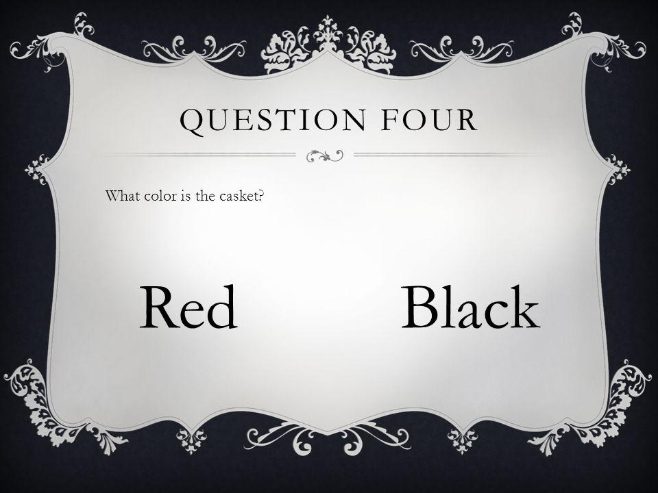 QUESTION FOUR What color is the casket? RedBlack