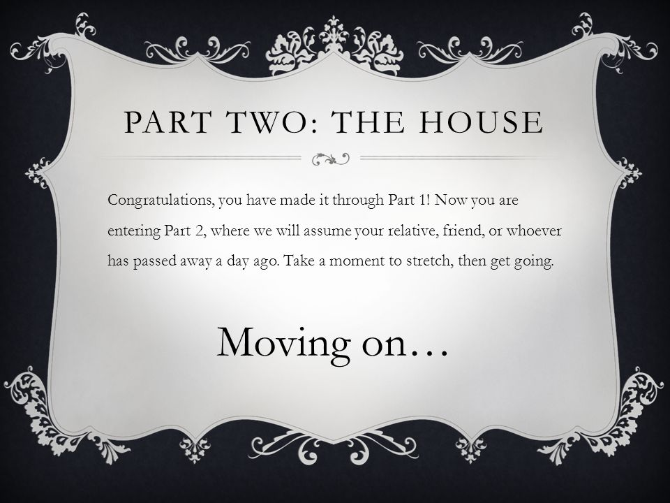 PART TWO: THE HOUSE Congratulations, you have made it through Part 1.