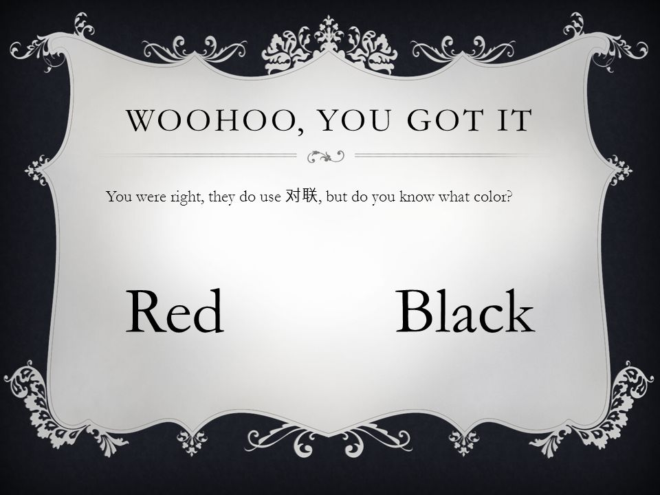 WOOHOO, YOU GOT IT You were right, they do use 对联, but do you know what color? RedBlack