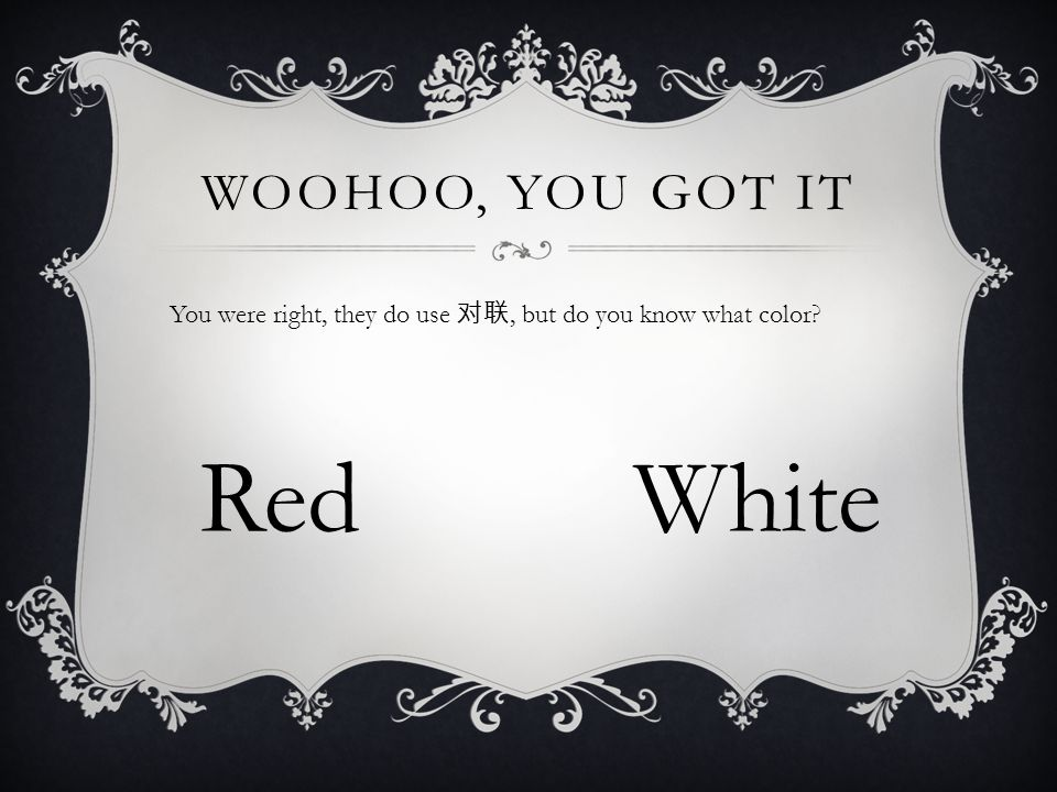 WOOHOO, YOU GOT IT You were right, they do use 对联, but do you know what color? RedWhite