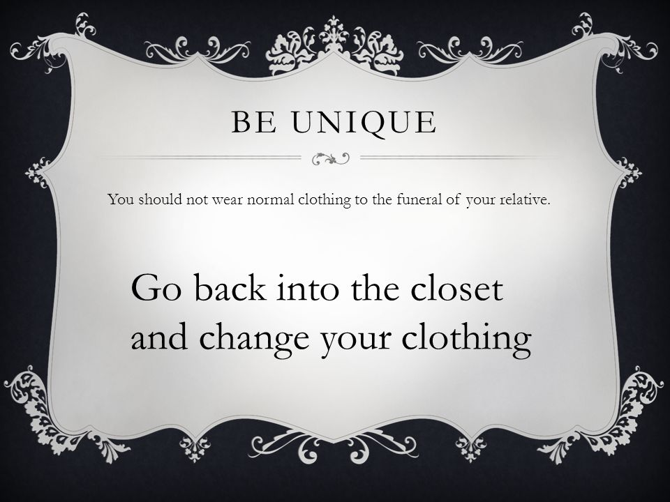 BE UNIQUE You should not wear normal clothing to the funeral of your relative.