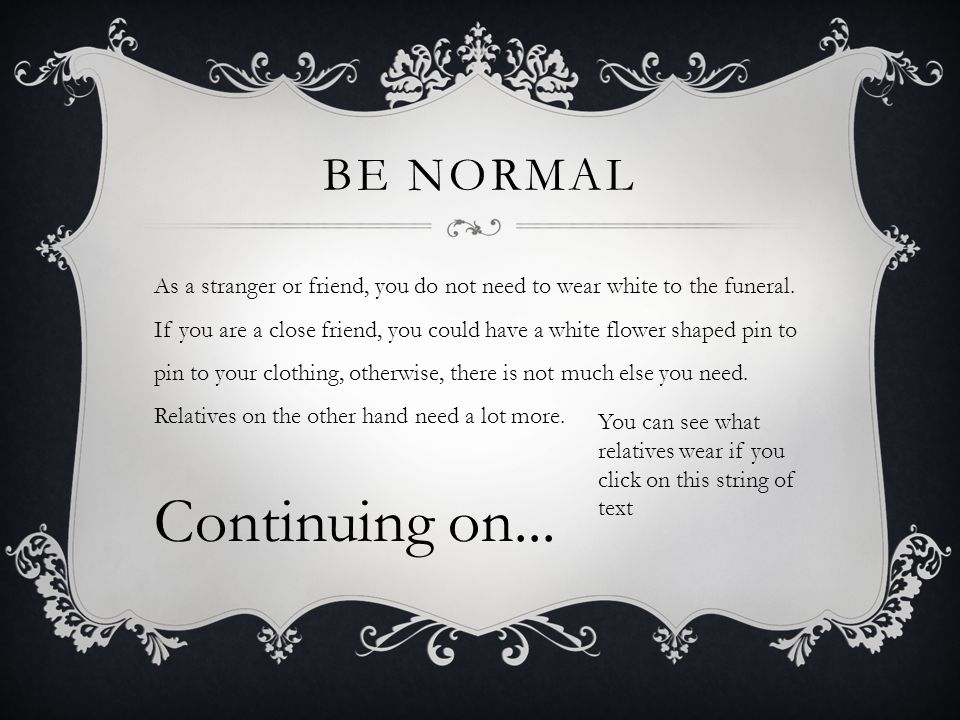 BE NORMAL As a stranger or friend, you do not need to wear white to the funeral.