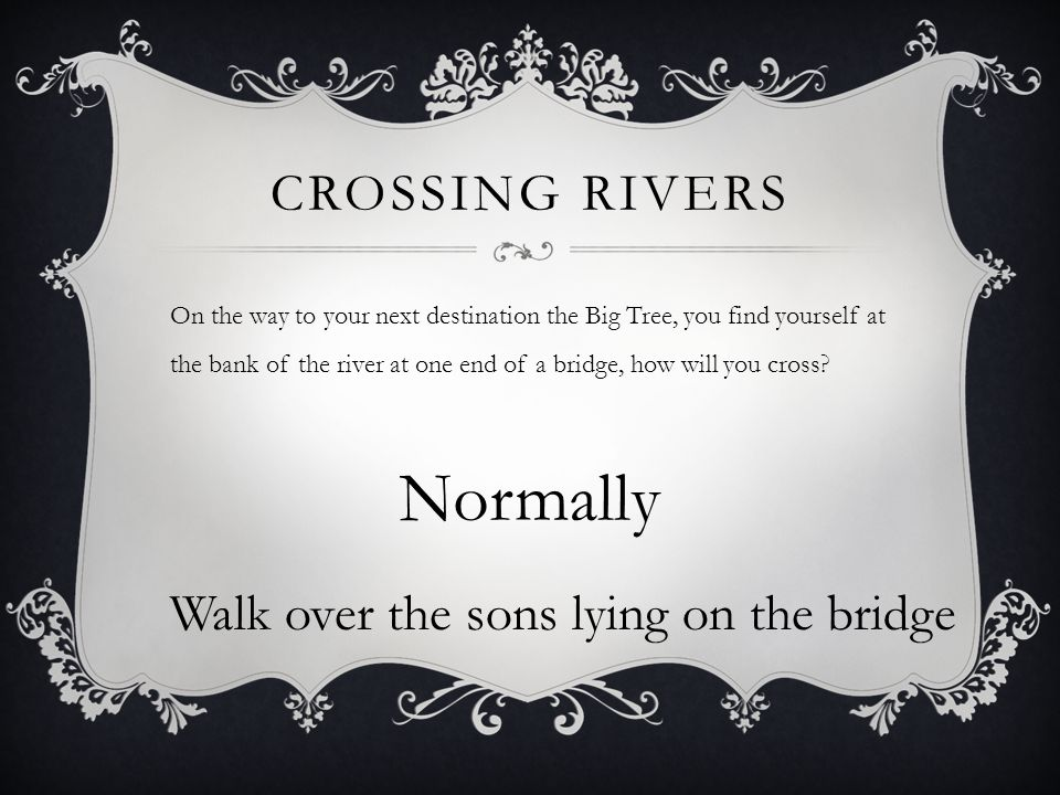 CROSSING RIVERS On the way to your next destination the Big Tree, you find yourself at the bank of the river at one end of a bridge, how will you cross.