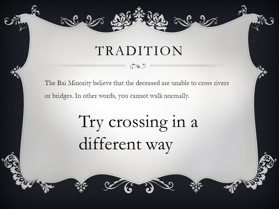 TRADITION The Bai Minority believe that the deceased are unable to cross rivers or bridges.