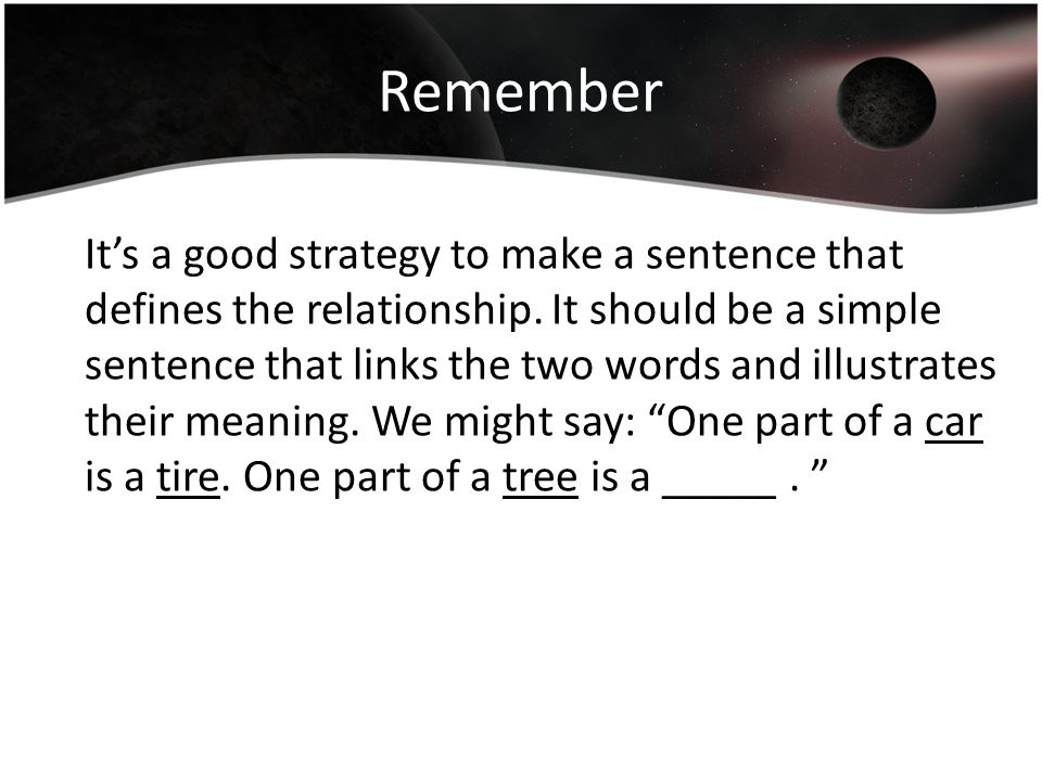 Remember It's a good strategy to make a sentence that defines the relationship. It should be a simple sentence that links the two words and illustrate