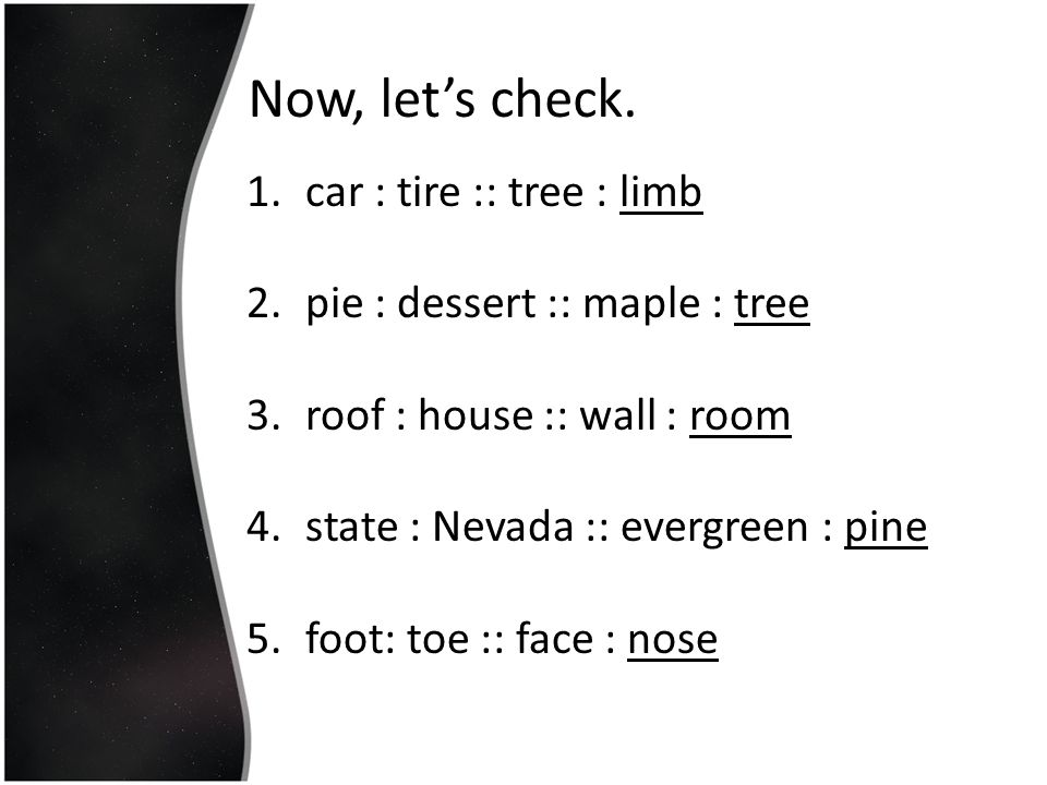 Now, let's check. 1.car : tire :: tree : limb 2.pie : dessert :: maple : tree 3.roof : house :: wall : room 4.state : Nevada :: evergreen : pine 5.foo