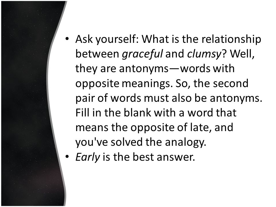 Ask yourself: What is the relationship between graceful and clumsy? Well, they are antonyms—words with opposite meanings. So, the second pair of words