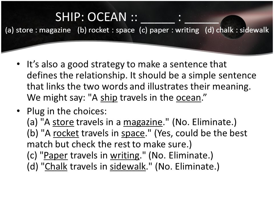 SHIP: OCEAN :: _____ : _____ ( a) store : magazine (b) rocket : space (c) paper : writing (d) chalk : sidewalk It's also a good strategy to make a sen