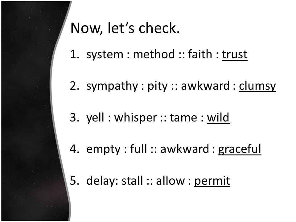 Now, let's check. 1.system : method :: faith : trust 2.sympathy : pity :: awkward : clumsy 3.yell : whisper :: tame : wild 4.empty : full :: awkward :