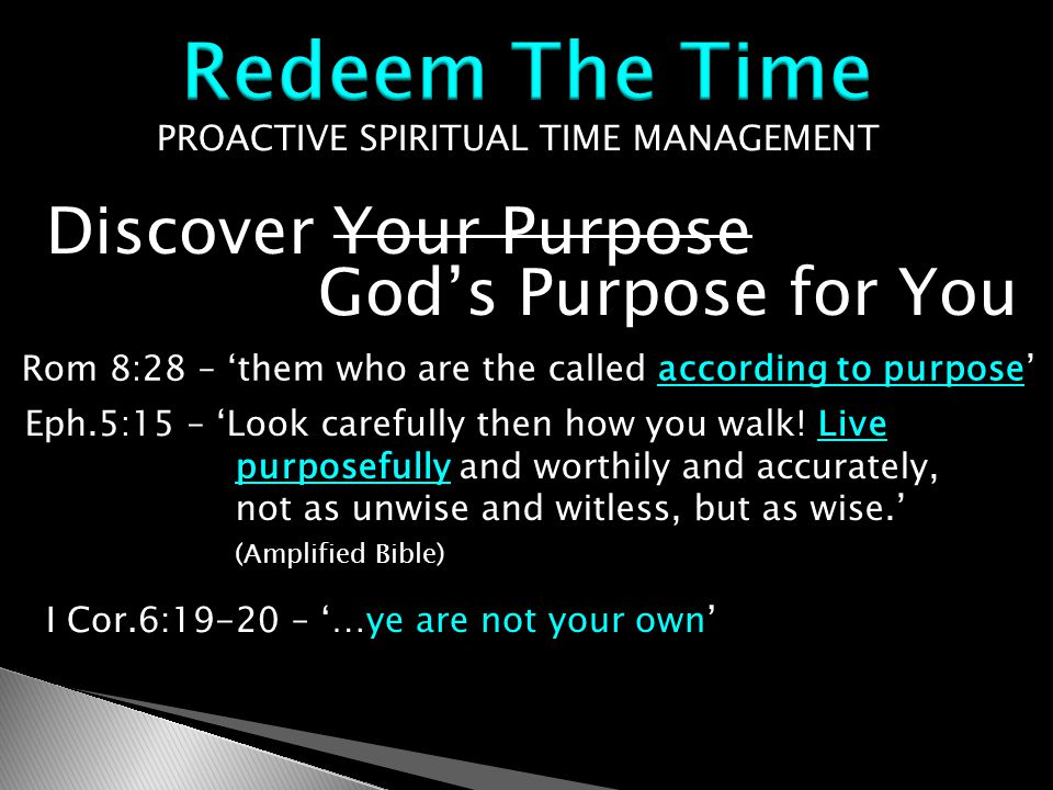 PROACTIVE SPIRITUAL TIME MANAGEMENT Discover Your Purpose God's Purpose for You Rom 8:28 – 'them who are the called according to purpose' Eph.5:15 – 'Look carefully then how you walk.