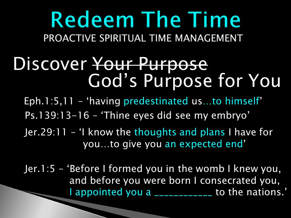 PROACTIVE SPIRITUAL TIME MANAGEMENT Discover Your Purpose God's Purpose for You Jer.29:11 – 'I know the thoughts and plans I have for you…to give you an expected end' Eph.1:5,11 – 'having predestinated us…to himself' Ps.139:13-16 – 'Thine eyes did see my embryo' Jer.1:5 – 'Before I formed you in the womb I knew you, and before you were born I consecrated you, I appointed you a ____________ to the nations.'