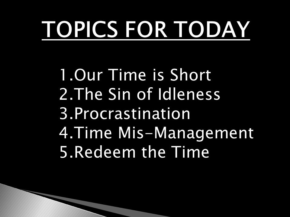 TOPICS FOR TODAY 1.Our Time is Short 2.The Sin of Idleness 3.Procrastination 4.Time Mis-Management 5.Redeem the Time
