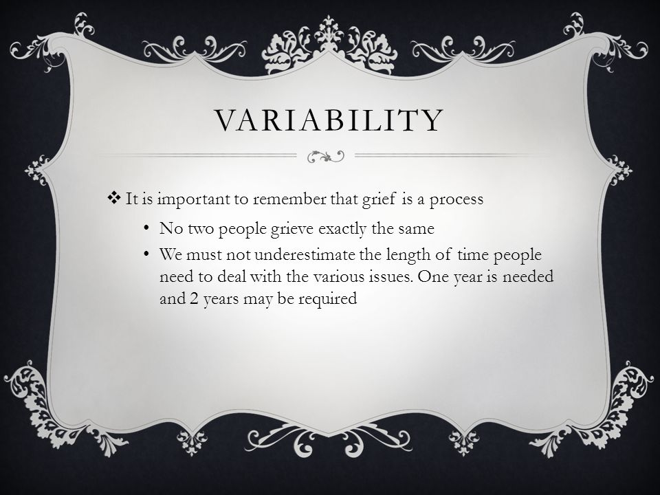 VARIABILITY  It is important to remember that grief is a process No two people grieve exactly the same We must not underestimate the length of time p