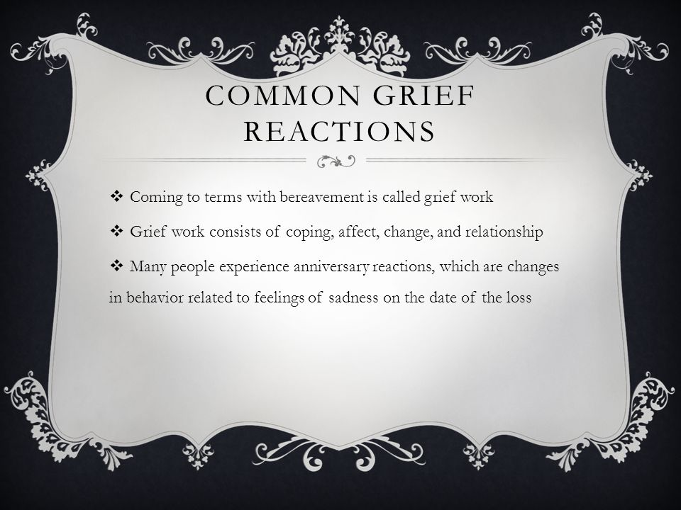 COMMON GRIEF REACTIONS  Coming to terms with bereavement is called grief work  Grief work consists of coping, affect, change, and relationship  Man