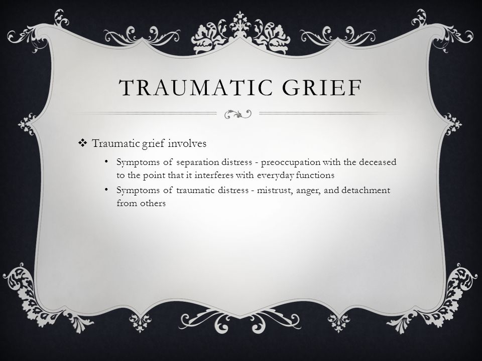 TRAUMATIC GRIEF  Traumatic grief involves Symptoms of separation distress - preoccupation with the deceased to the point that it interferes with ever