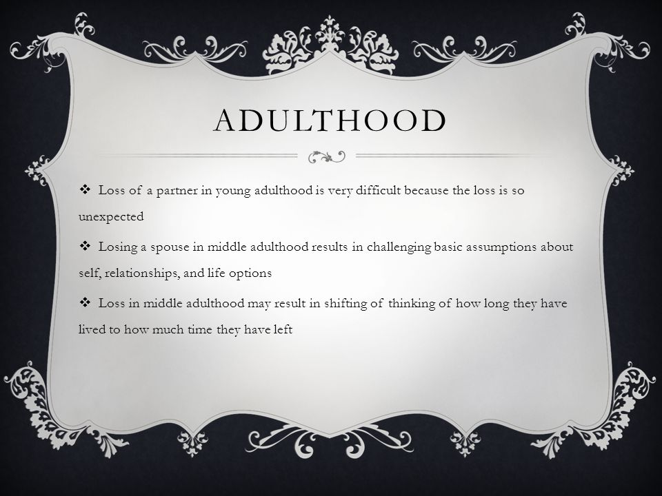 ADULTHOOD  Loss of a partner in young adulthood is very difficult because the loss is so unexpected  Losing a spouse in middle adulthood results in