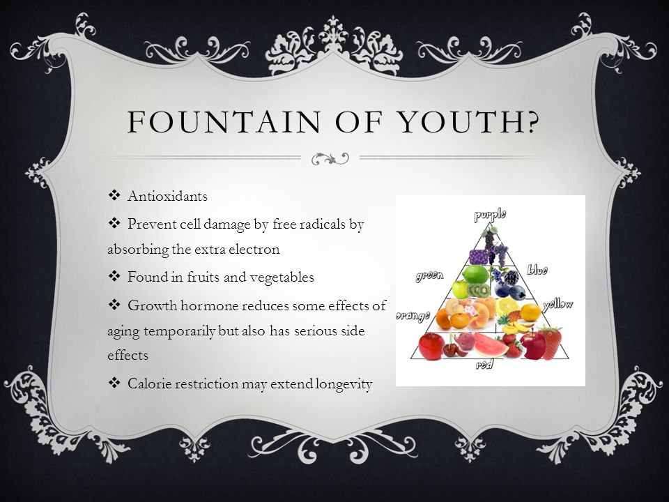 FOUNTAIN OF YOUTH?  Antioxidants  Prevent cell damage by free radicals by absorbing the extra electron  Found in fruits and vegetables  Growth hor