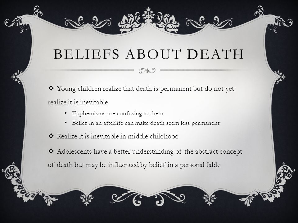 BELIEF'S ABOUT ONE'S OWN DEATH  Highest in emerging adulthood because of personal goals  Young adults fear for the well-being of their children and fear their children's deaths  Middle adults become more aware of death and more focused on their goals  Fear of death lowest for those who are highly religious