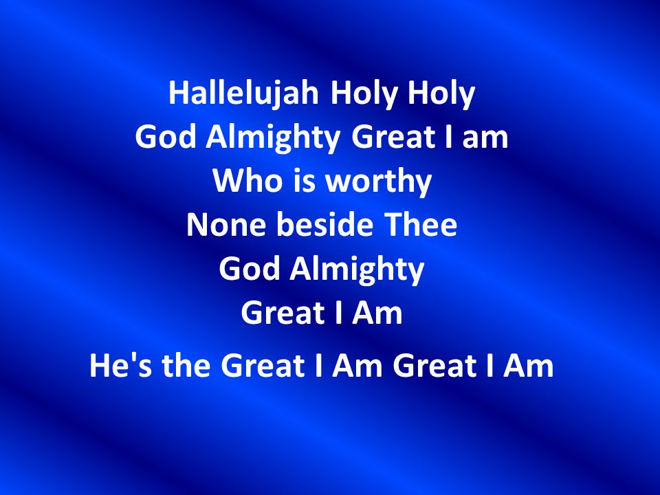 Hallelujah Holy Holy God Almighty Great I am Who is worthy None beside Thee God Almighty Great I Am He s the Great I Am Great I Am