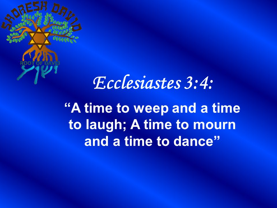 Ecclesiastes 3:4: A time to weep and a time to laugh; A time to mourn and a time to dance