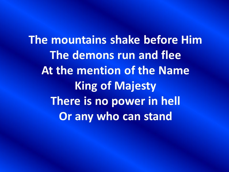 The mountains shake before Him The demons run and flee At the mention of the Name King of Majesty There is no power in hell Or any who can stand