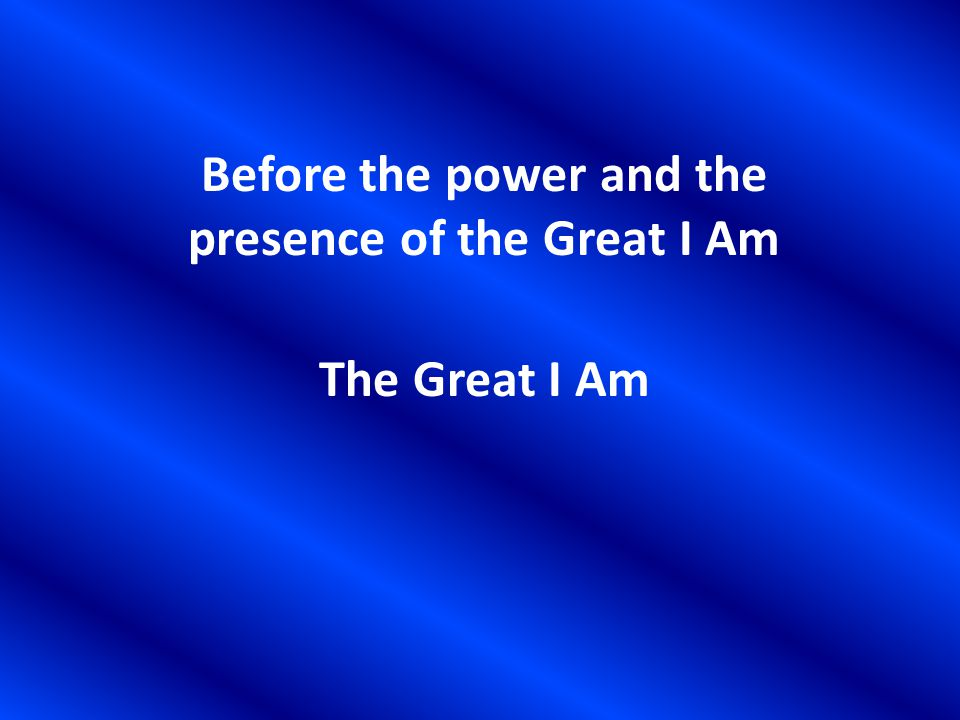 Before the power and the presence of the Great I Am The Great I Am